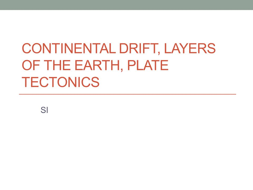 CONTINENTAL DRIFT, LAYERS OF THE EARTH, PLATE TECTONICS SI