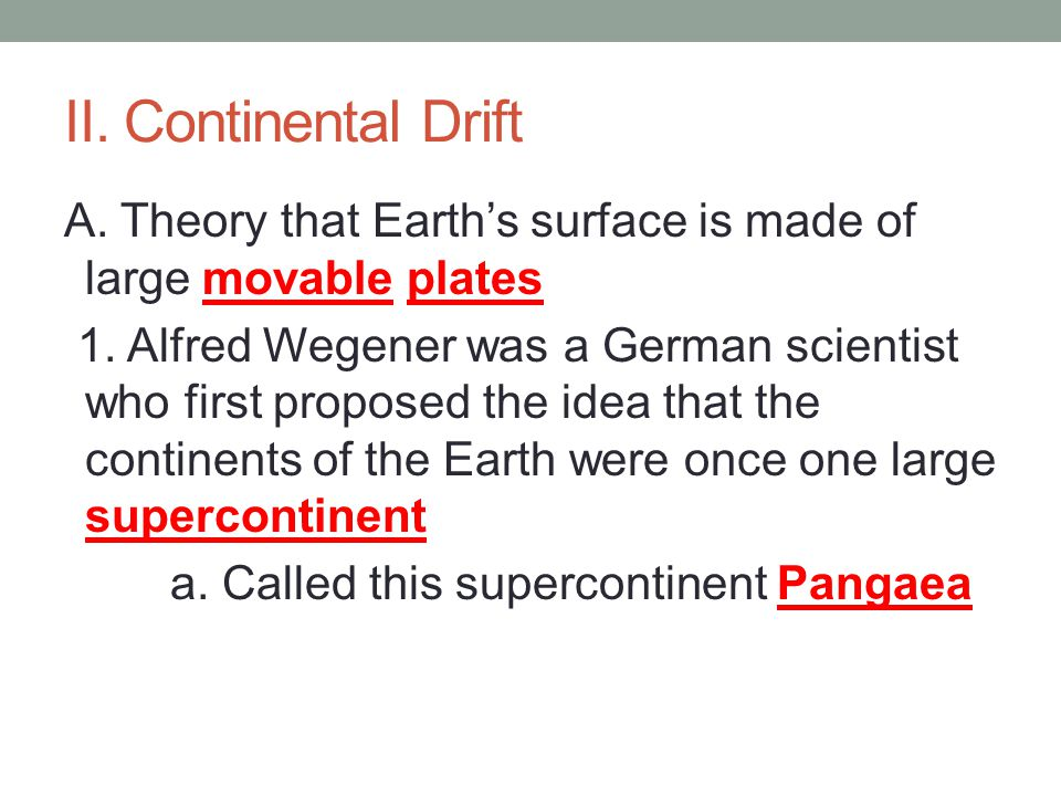 II. Continental Drift A. Theory that Earth's surface is made of large movable plates 1.