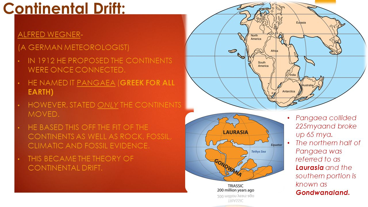 Continental Drift: ALFRED WEGNER- (A GERMAN METEOROLOGIST) IN 1912 HE PROPOSED THE CONTINENTS WERE ONCE CONNECTED.