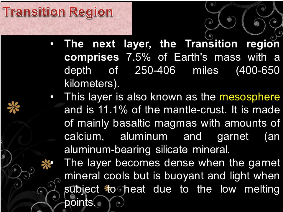 The next layer, the Transition region comprises 7.5% of Earth s mass with a depth of 250-406 miles (400-650 kilometers).