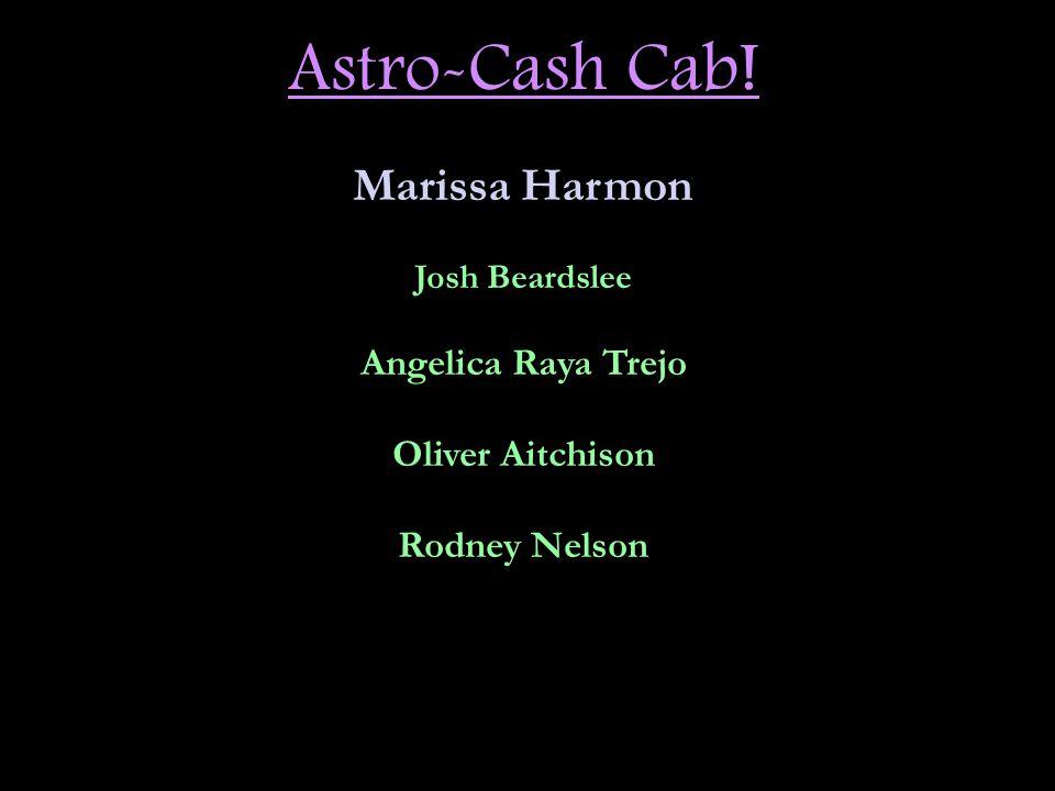 Astro-Cash Cab! Marissa Harmon Josh Beardslee Angelica Raya Trejo Oliver Aitchison Rodney Nelson