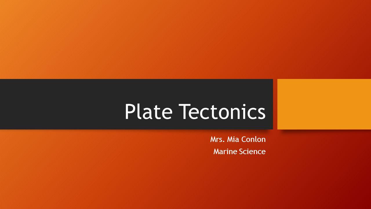 Plate Tectonics Mrs. Mia Conlon Marine Science