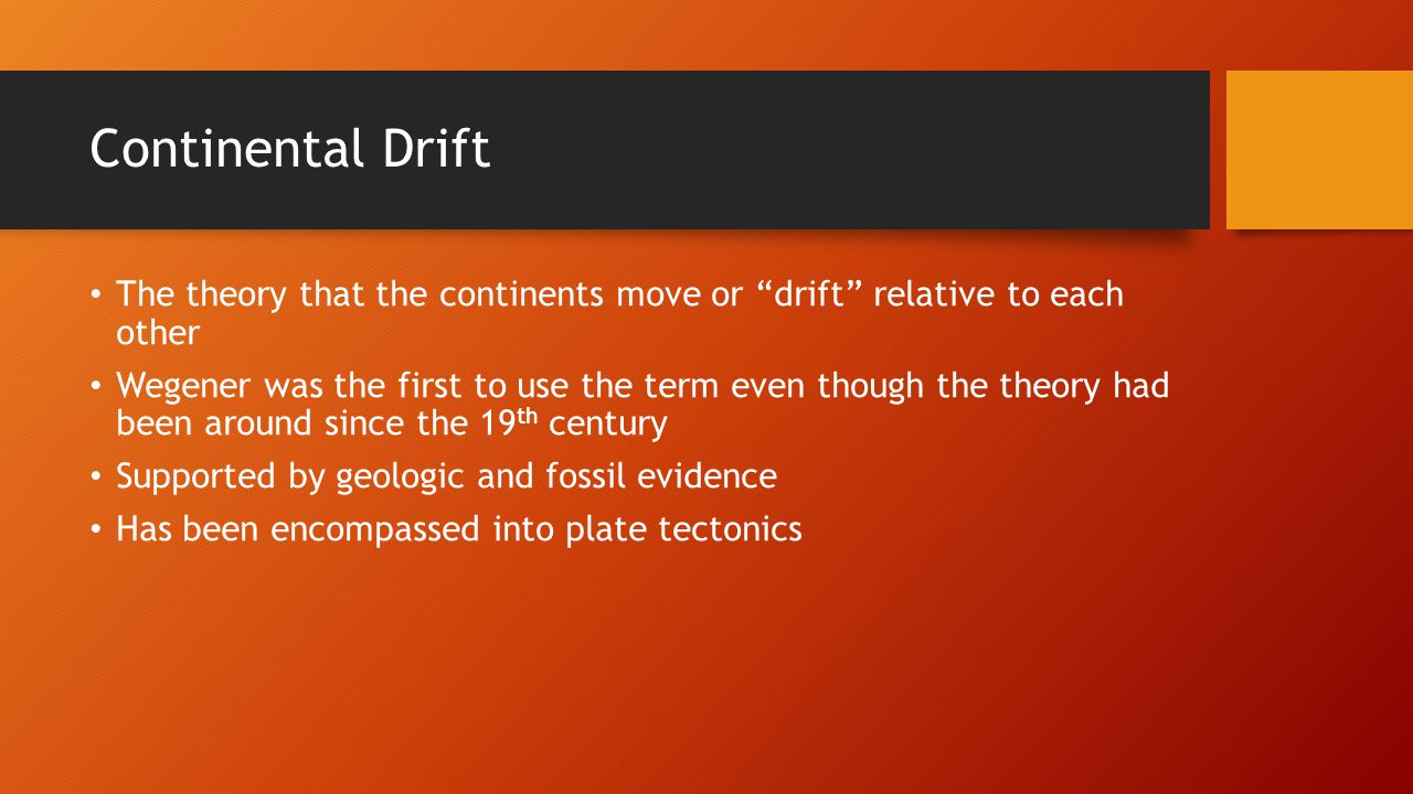 Continental Drift The theory that the continents move or drift relative to each other Wegener was the first to use the term even though the theory had been around since the 19 th century Supported by geologic and fossil evidence Has been encompassed into plate tectonics