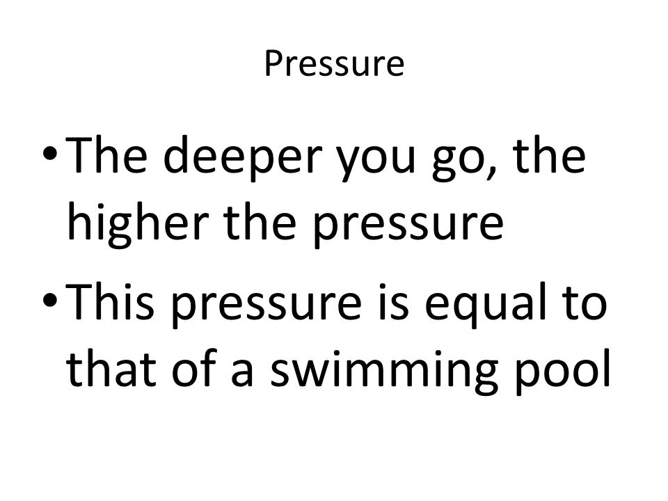 Pressure The deeper you go, the higher the pressure This pressure is equal to that of a swimming pool