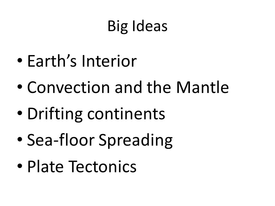 Big Ideas Earth's Interior Convection and the Mantle Drifting continents Sea-floor Spreading Plate Tectonics