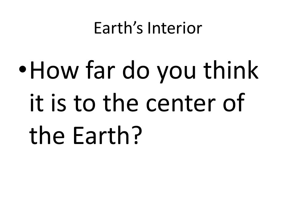 Earth's Interior How far do you think it is to the center of the Earth