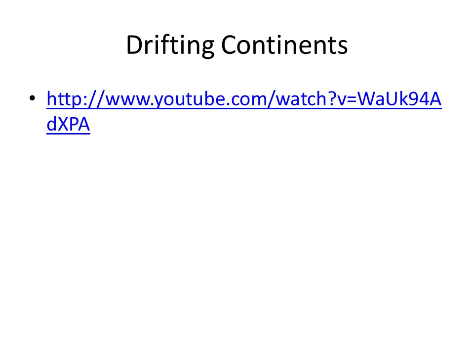 Drifting Continents http://www.youtube.com/watch v=WaUk94A dXPA http://www.youtube.com/watch v=WaUk94A dXPA