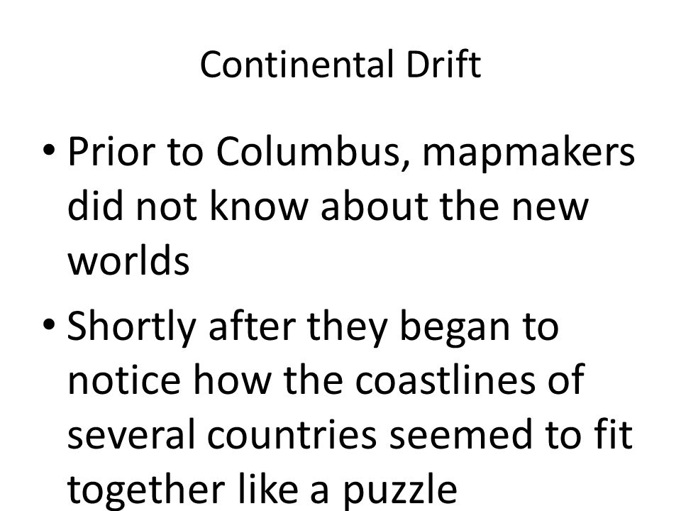 Continental Drift Prior to Columbus, mapmakers did not know about the new worlds Shortly after they began to notice how the coastlines of several countries seemed to fit together like a puzzle