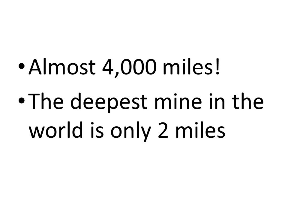 Almost 4,000 miles! The deepest mine in the world is only 2 miles