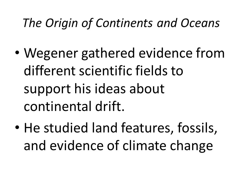 The Origin of Continents and Oceans Wegener gathered evidence from different scientific fields to support his ideas about continental drift.