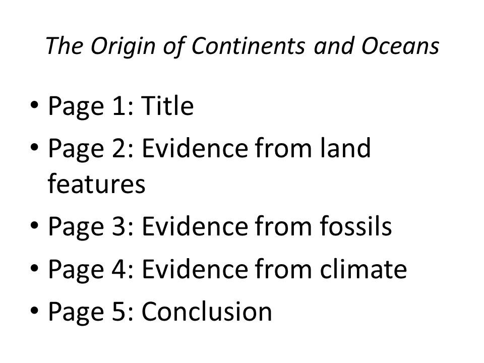 The Origin of Continents and Oceans Page 1: Title Page 2: Evidence from land features Page 3: Evidence from fossils Page 4: Evidence from climate Page 5: Conclusion