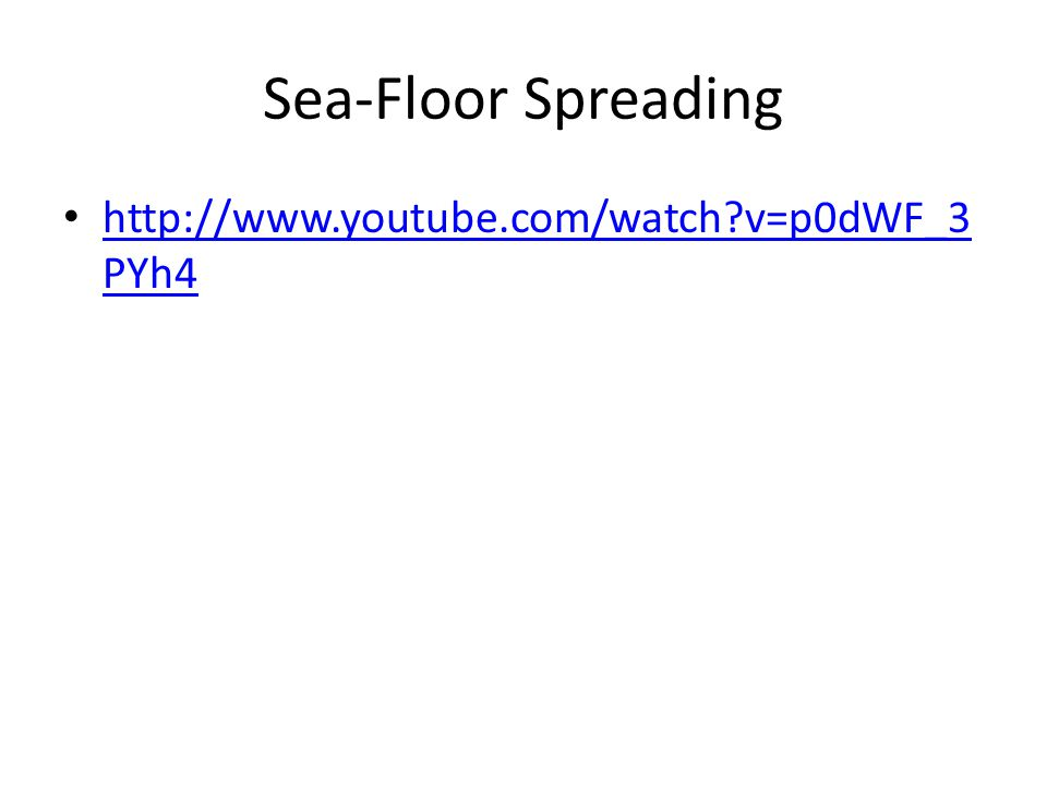 Sea-Floor Spreading http://www.youtube.com/watch v=p0dWF_3 PYh4 http://www.youtube.com/watch v=p0dWF_3 PYh4