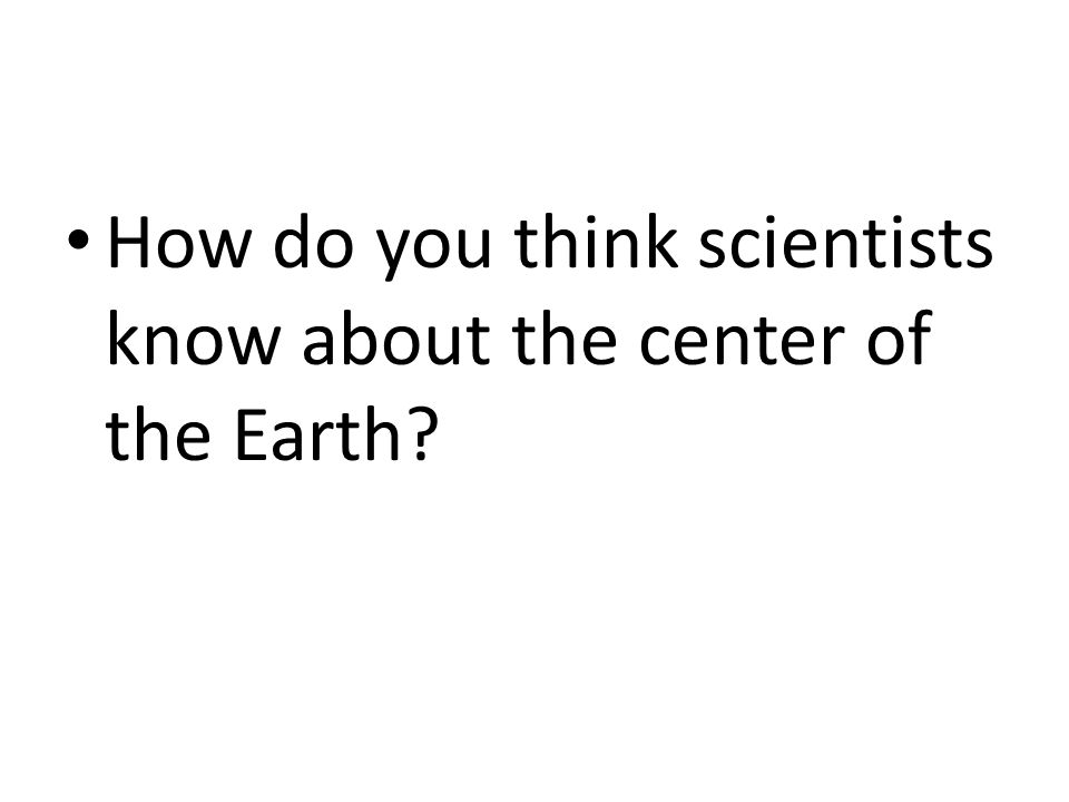 How do you think scientists know about the center of the Earth