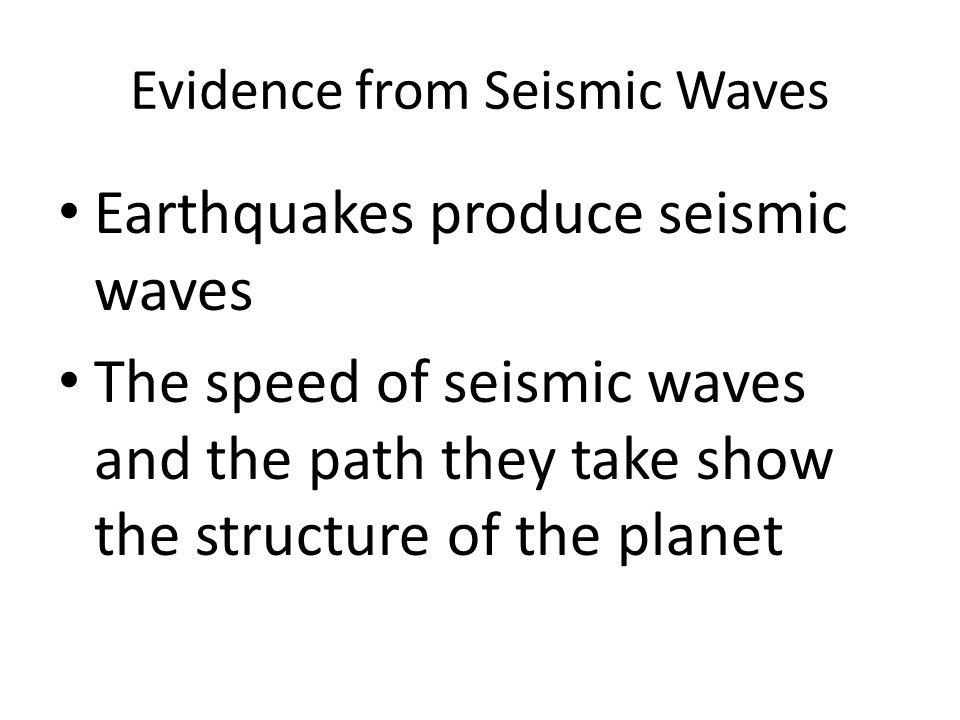 Evidence from Seismic Waves Earthquakes produce seismic waves The speed of seismic waves and the path they take show the structure of the planet