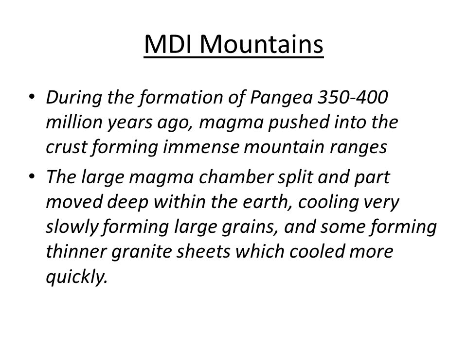 MDI Mountains During the formation of Pangea 350-400 million years ago, magma pushed into the crust forming immense mountain ranges The large magma chamber split and part moved deep within the earth, cooling very slowly forming large grains, and some forming thinner granite sheets which cooled more quickly.