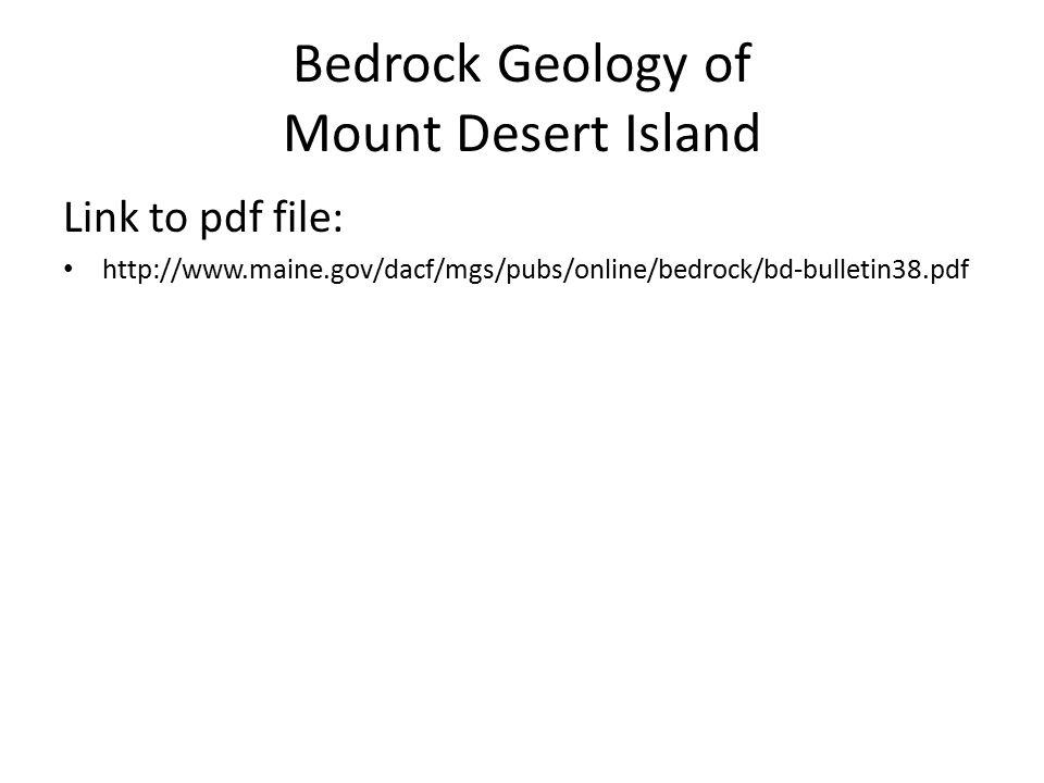Bedrock Geology of Mount Desert Island Link to pdf file: http://www.maine.gov/dacf/mgs/pubs/online/bedrock/bd-bulletin38.pdf