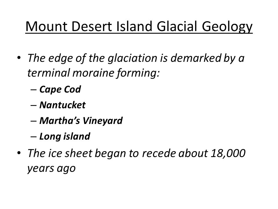 Mount Desert Island Glacial Geology The edge of the glaciation is demarked by a terminal moraine forming: – Cape Cod – Nantucket – Martha's Vineyard – Long island The ice sheet began to recede about 18,000 years ago