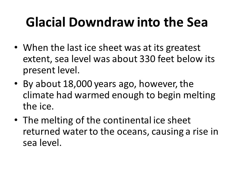 Glacial Downdraw into the Sea When the last ice sheet was at its greatest extent, sea level was about 330 feet below its present level.