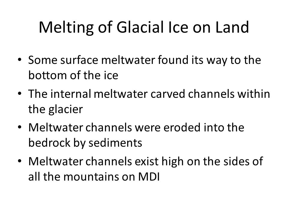 Melting of Glacial Ice on Land Some surface meltwater found its way to the bottom of the ice The internal meltwater carved channels within the glacier Meltwater channels were eroded into the bedrock by sediments Meltwater channels exist high on the sides of all the mountains on MDI