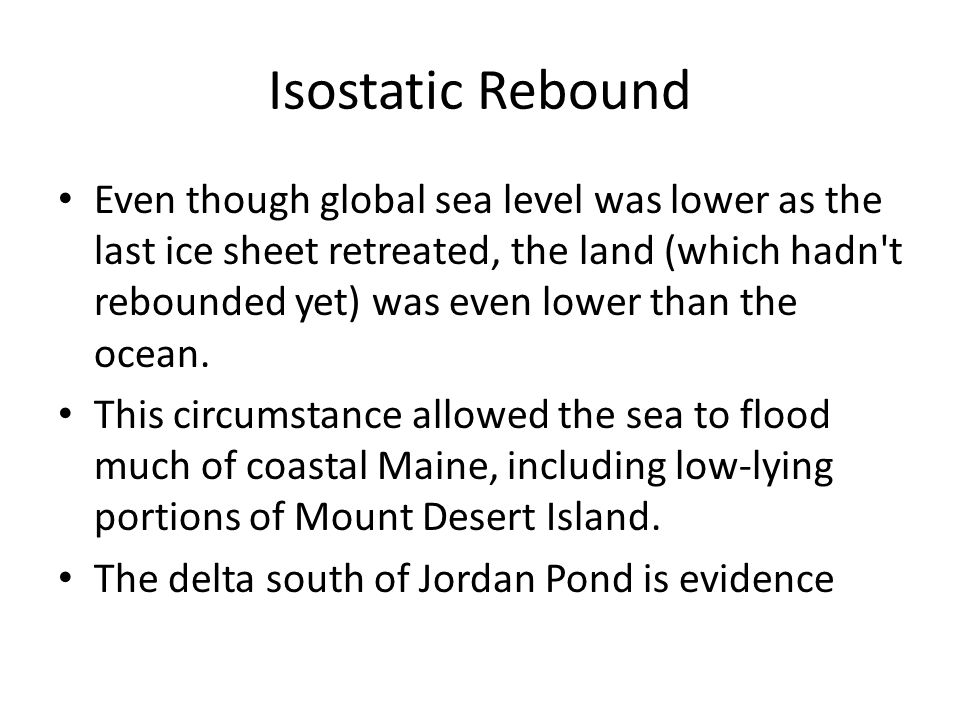 Isostatic Rebound Even though global sea level was lower as the last ice sheet retreated, the land (which hadn t rebounded yet) was even lower than the ocean.