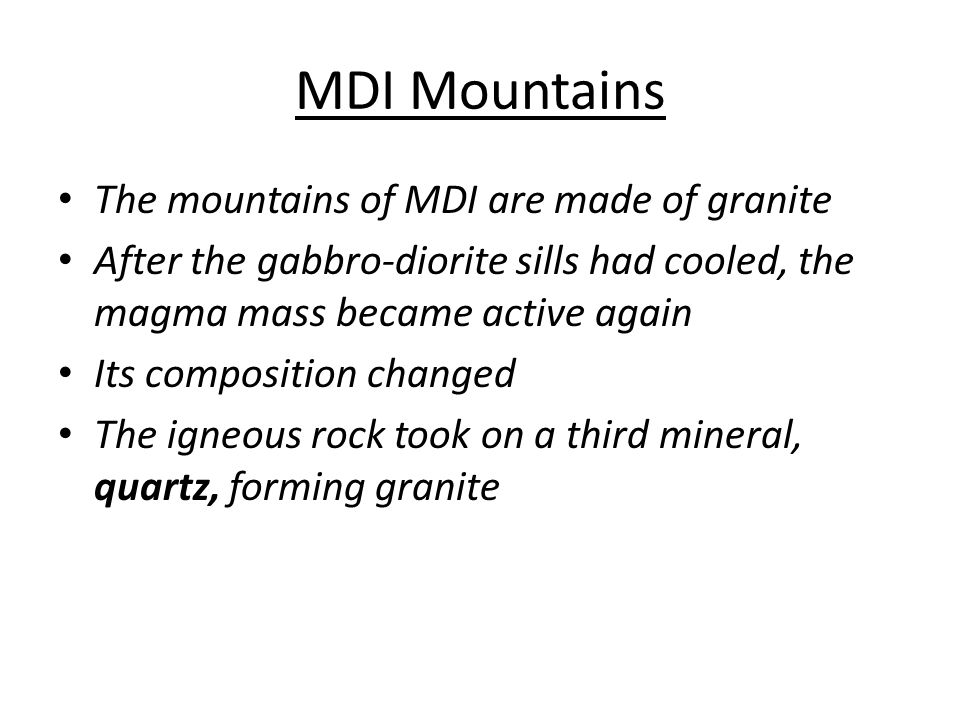 MDI Mountains The mountains of MDI are made of granite After the gabbro-diorite sills had cooled, the magma mass became active again Its composition changed The igneous rock took on a third mineral, quartz, forming granite