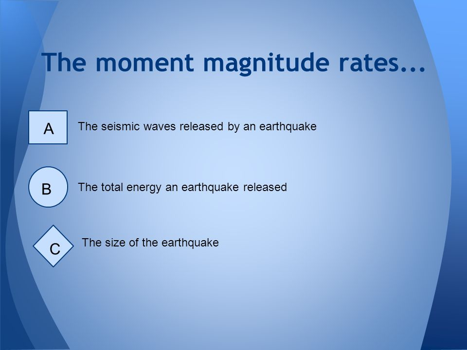 The moment magnitude rates... The seismic waves released by an earthquake A The total energy an earthquake released B The size of the earthquake C