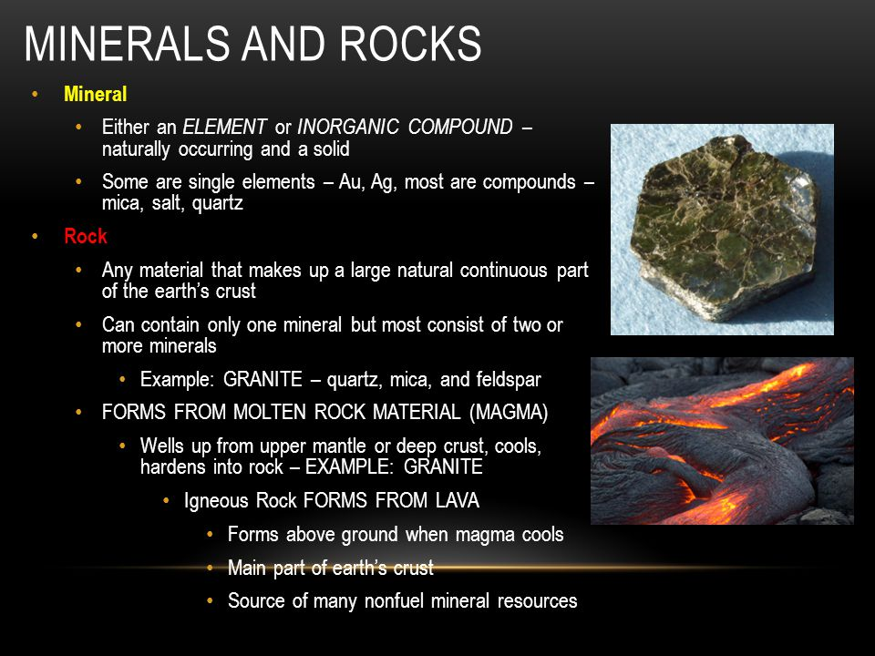 MINERALS AND ROCKS Mineral Either an ELEMENT or INORGANIC COMPOUND – naturally occurring and a solid Some are single elements – Au, Ag, most are compo