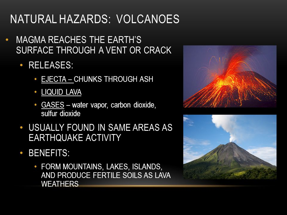 NATURAL HAZARDS: VOLCANOES MAGMA REACHES THE EARTH'S SURFACE THROUGH A VENT OR CRACK RELEASES: EJECTA – CHUNKS THROUGH ASH LIQUID LAVA GASES – water v