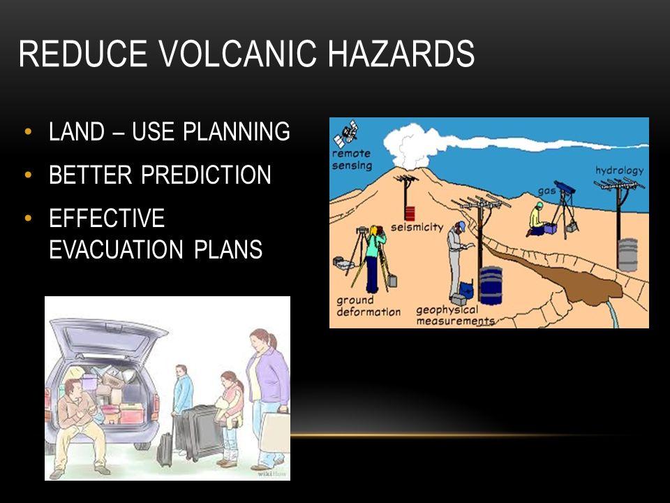 REDUCE VOLCANIC HAZARDS LAND – USE PLANNING BETTER PREDICTION EFFECTIVE EVACUATION PLANS