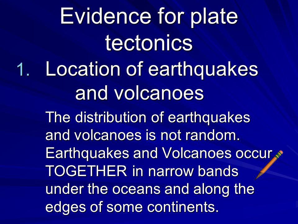 Evidence for plate tectonics So, how would you characterize the distribution of earthquakes and volcanoes around the world? Random?Patterned? Isolated