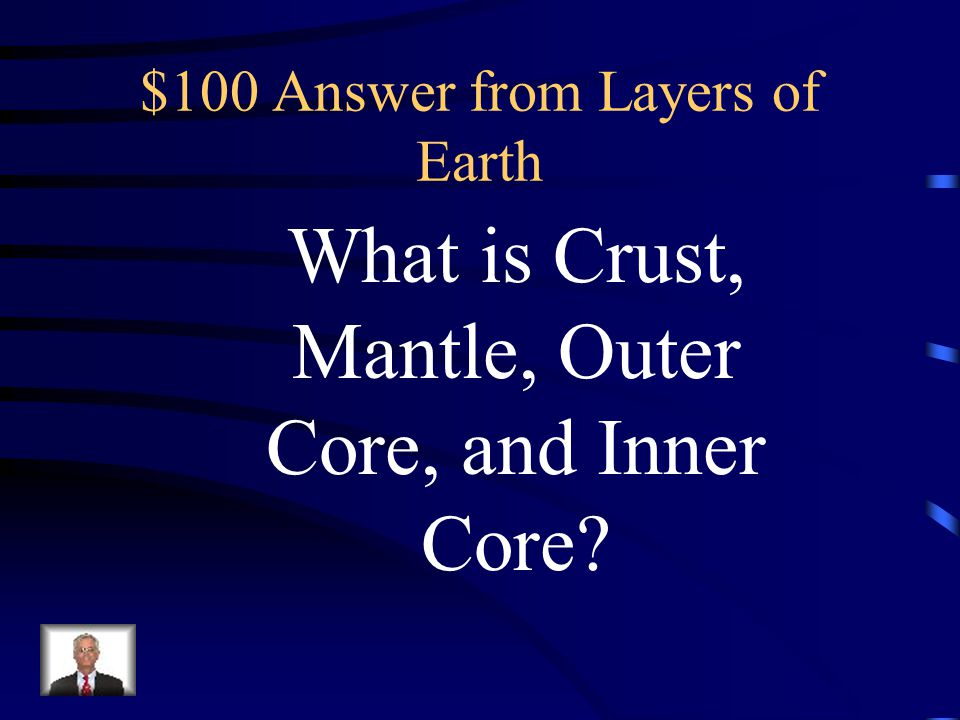 $100 Question from Layers of Earth This is the order of the 4 main layers of earth from the outside to the middle.