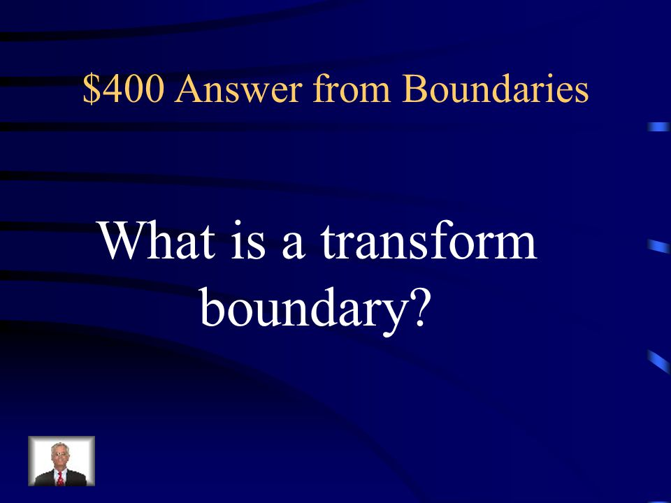 $400 Question from Boundaries This type of boundary is found at a place where two plates slip past each other.