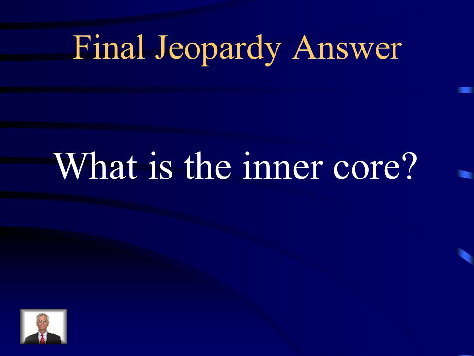Final Jeopardy This layer of the earth is the most dense.