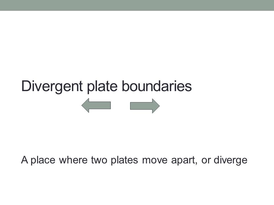 Divergent plate boundaries A place where two plates move apart, or diverge