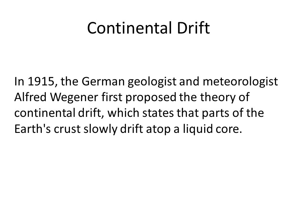 Continental Drift In 1915, the German geologist and meteorologist Alfred Wegener first proposed the theory of continental drift, which states that parts of the Earth s crust slowly drift atop a liquid core.