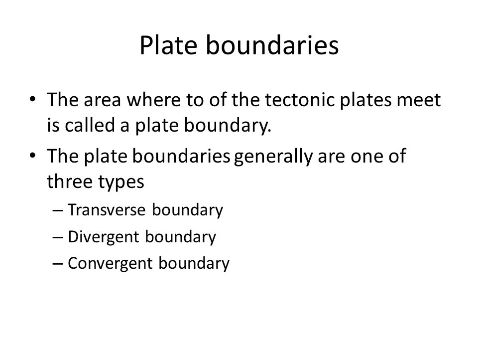 Plate boundaries The area where to of the tectonic plates meet is called a plate boundary.