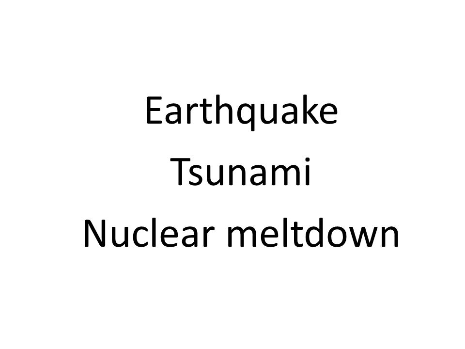 Earthquake Tsunami Nuclear meltdown