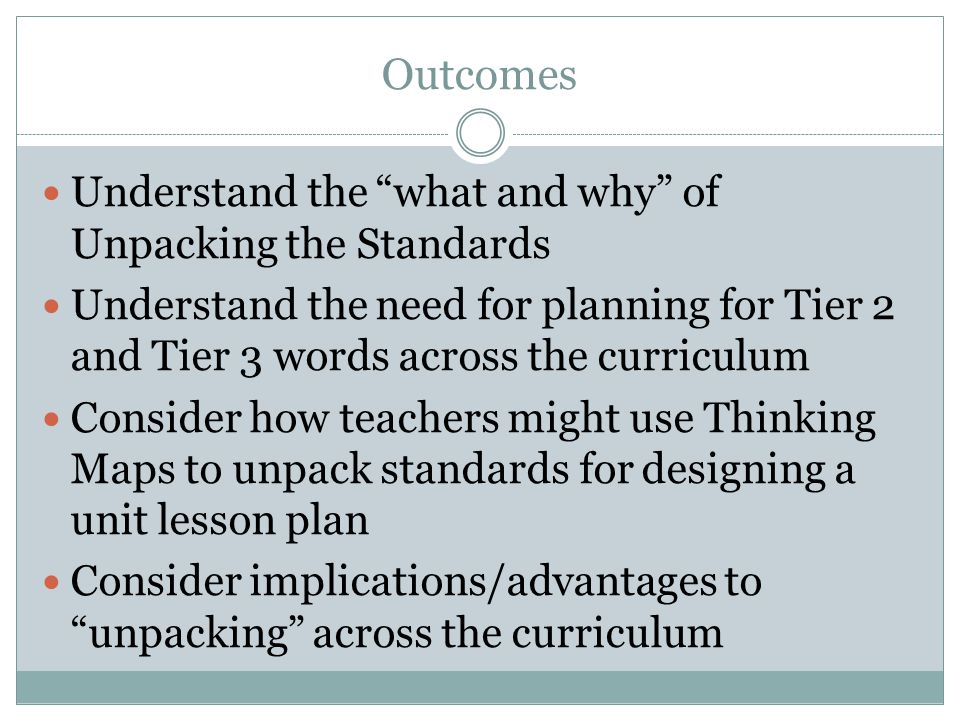 "Outcomes Understand the ""what and why"" of Unpacking the Standards Understand the need for planning for Tier 2 and Tier 3 words across the curriculum C"