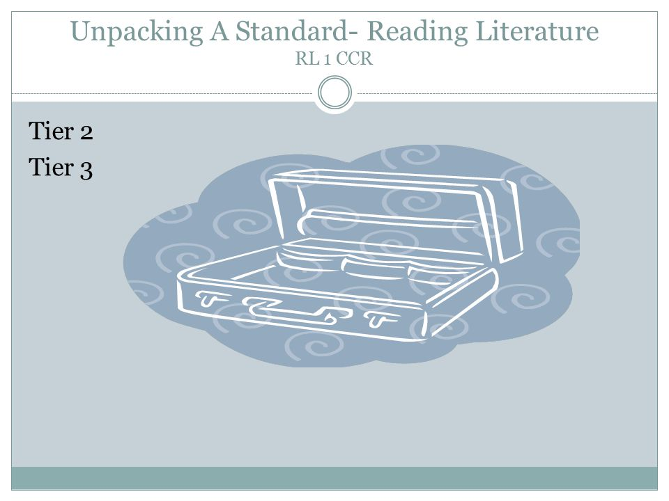 Unpacking A Standard- Reading Literature RL 1 CCR Tier 2 Tier 3
