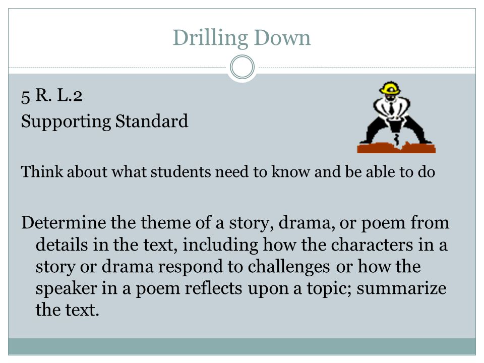 Drilling Down 5 R. L.2 Supporting Standard Think about what students need to know and be able to do Determine the theme of a story, drama, or poem fro