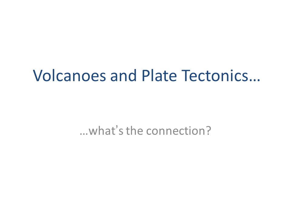 …what's the connection? Volcanoes and Plate Tectonics…