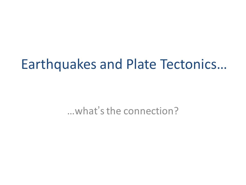 …what's the connection Earthquakes and Plate Tectonics…