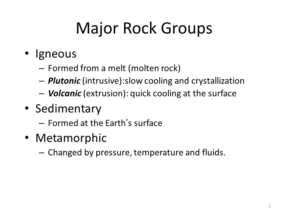 5 Major Rock Groups Igneous – Formed from a melt (molten rock) – Plutonic (intrusive):slow cooling and crystallization – Volcanic (extrusion): quick cooling at the surface Sedimentary – Formed at the Earth ' s surface Metamorphic – Changed by pressure, temperature and fluids.