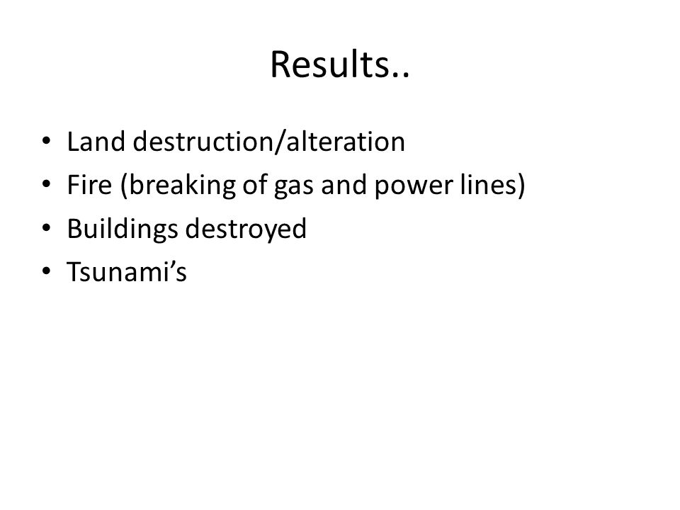 Results.. Land destruction/alteration Fire (breaking of gas and power lines) Buildings destroyed Tsunami's