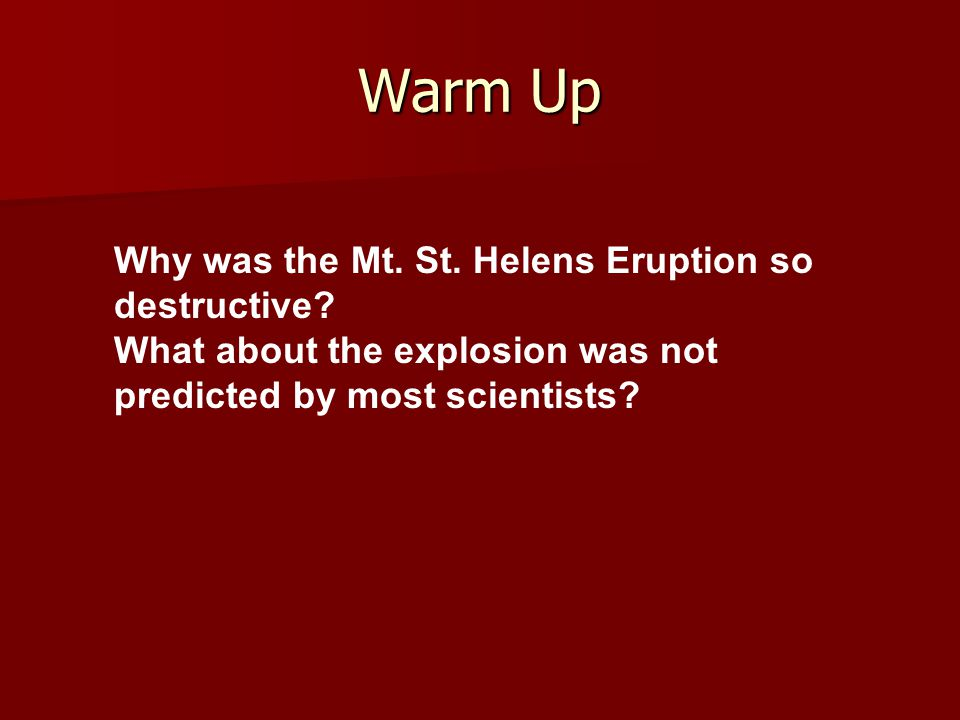 Warm Up Why was the Mt. St. Helens Eruption so destructive? What about the explosion was not predicted by most scientists?