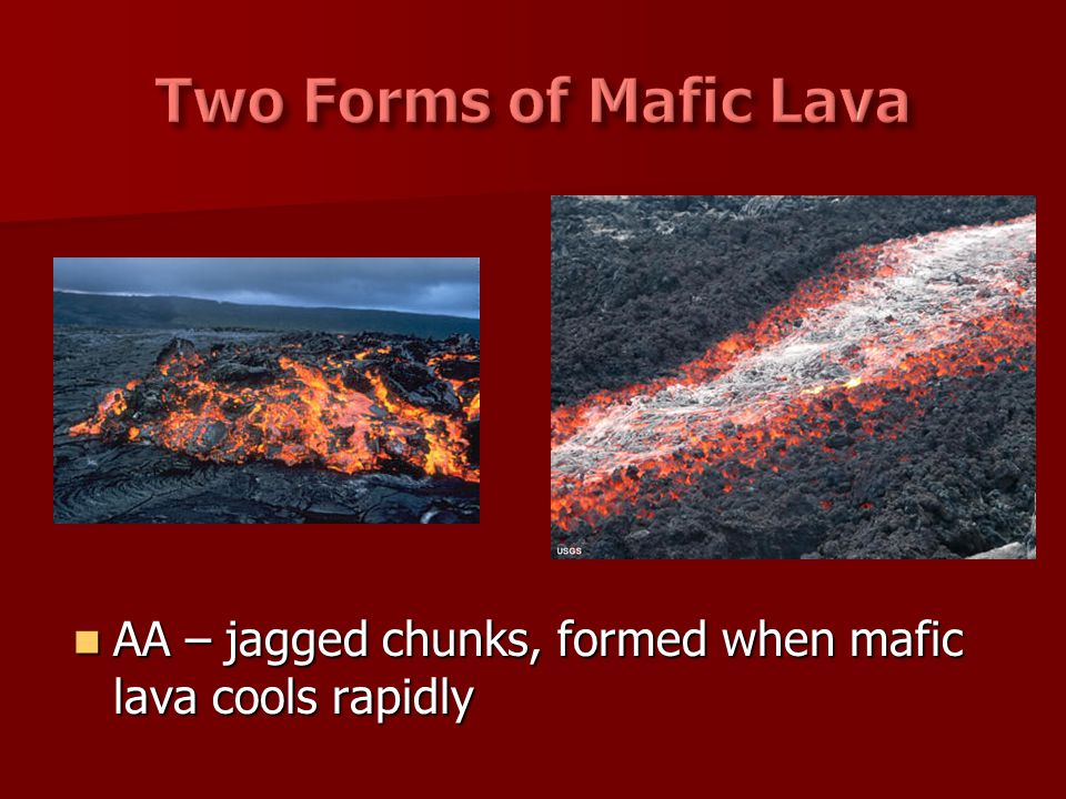 AA – jagged chunks, formed when mafic lava cools rapidly AA – jagged chunks, formed when mafic lava cools rapidly