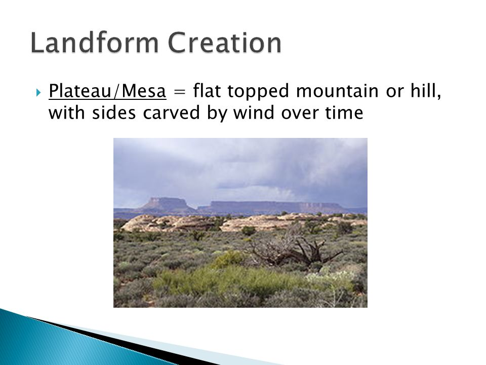 Plateau/Mesa = flat topped mountain or hill, with sides carved by wind over time