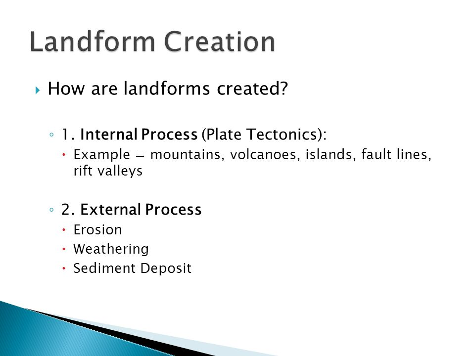  How are landforms created? ◦ 1. Internal Process (Plate Tectonics):  Example = mountains, volcanoes, islands, fault lines, rift valleys ◦ 2. Extern