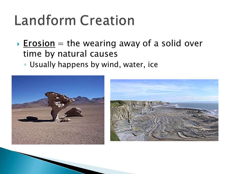  Erosion = the wearing away of a solid over time by natural causes ◦ Usually happens by wind, water, ice
