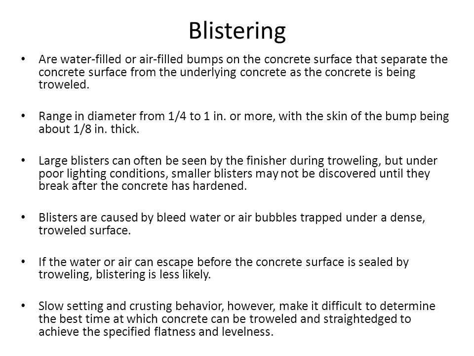 Blistering Are water-filled or air-filled bumps on the concrete surface that separate the concrete surface from the underlying concrete as the concrete is being troweled.